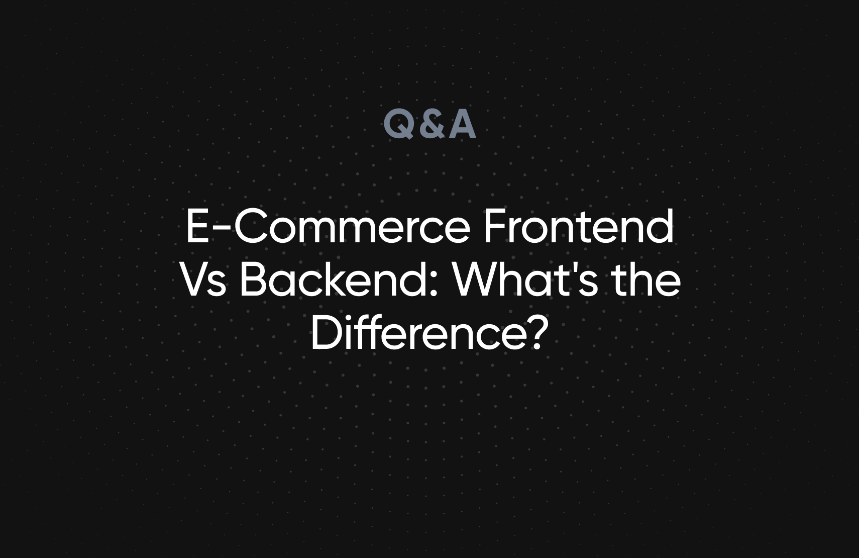 E-Commerce Frontend Vs Backend: What's the Difference?